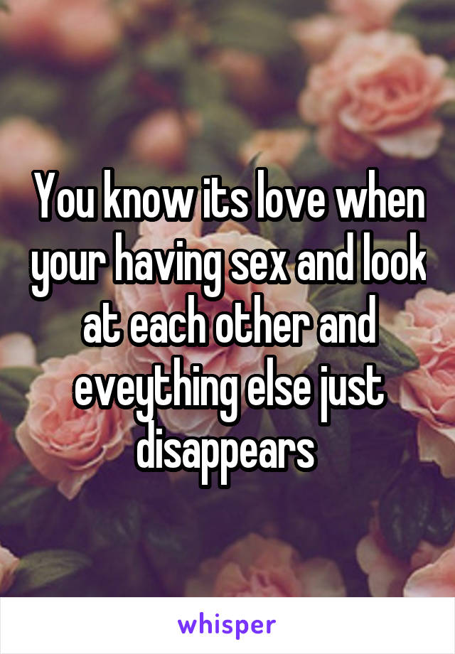 You know its love when your having sex and look at each other and eveything else just disappears