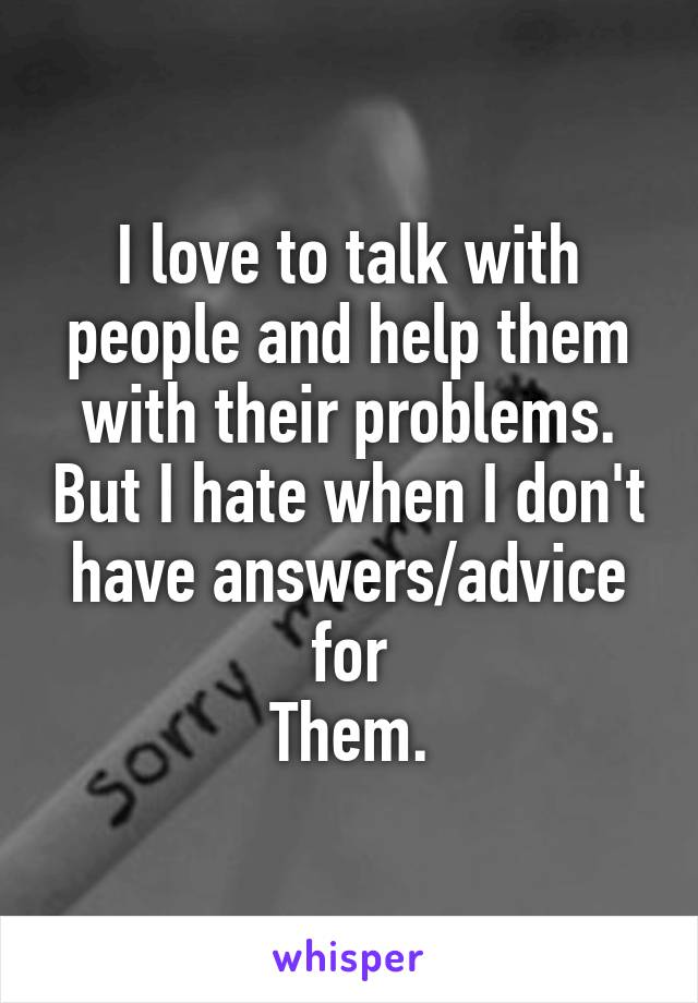 I love to talk with people and help them with their problems. But I hate when I don't have answers/advice for Them.