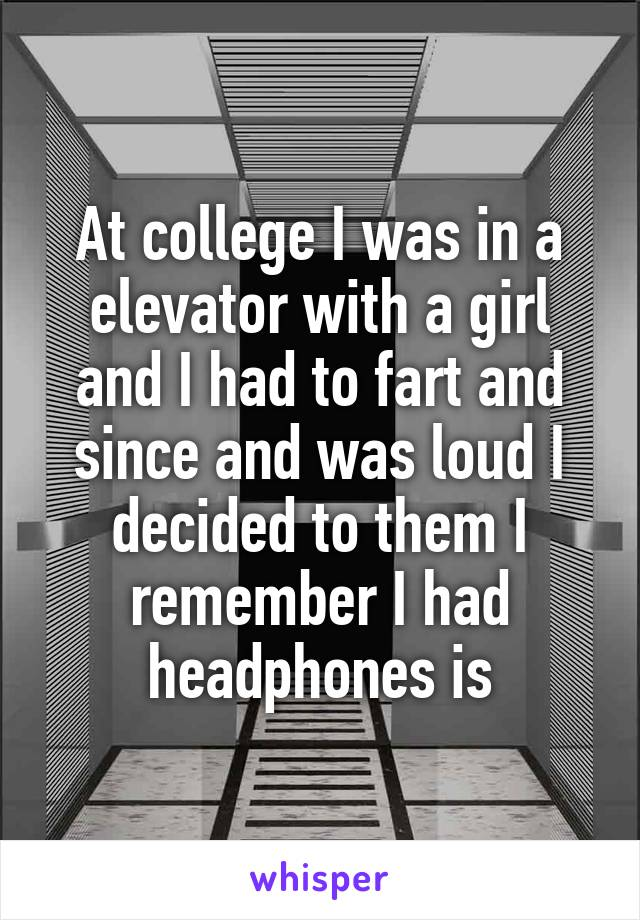 At college I was in a elevator with a girl and I had to fart and since and was loud I decided to them I remember I had headphones is