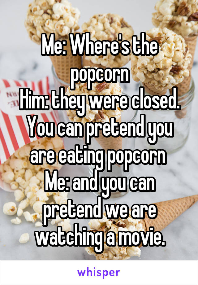 Me: Where's the popcorn Him: they were closed. You can pretend you are eating popcorn  Me: and you can pretend we are watching a movie.