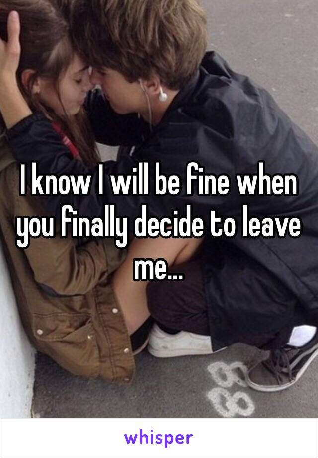 I know I will be fine when you finally decide to leave me…