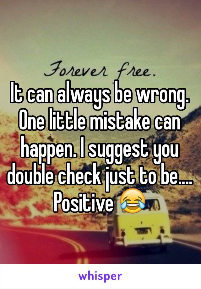 It can always be wrong. One little mistake can happen. I suggest you double check just to be.... Positive 😂