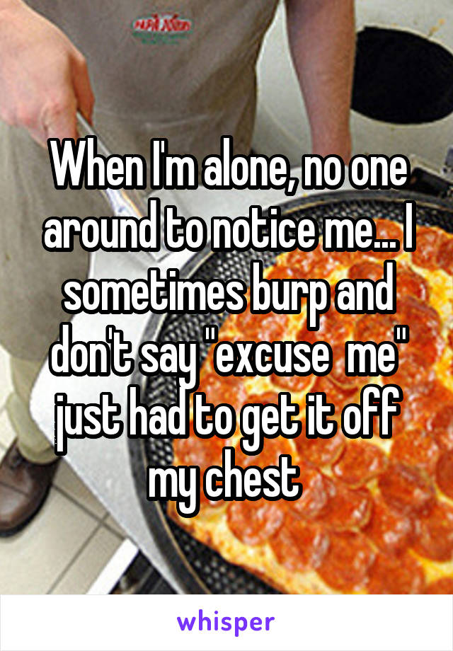 "When I'm alone, no one around to notice me... I sometimes burp and don't say ""excuse  me"" just had to get it off my chest"