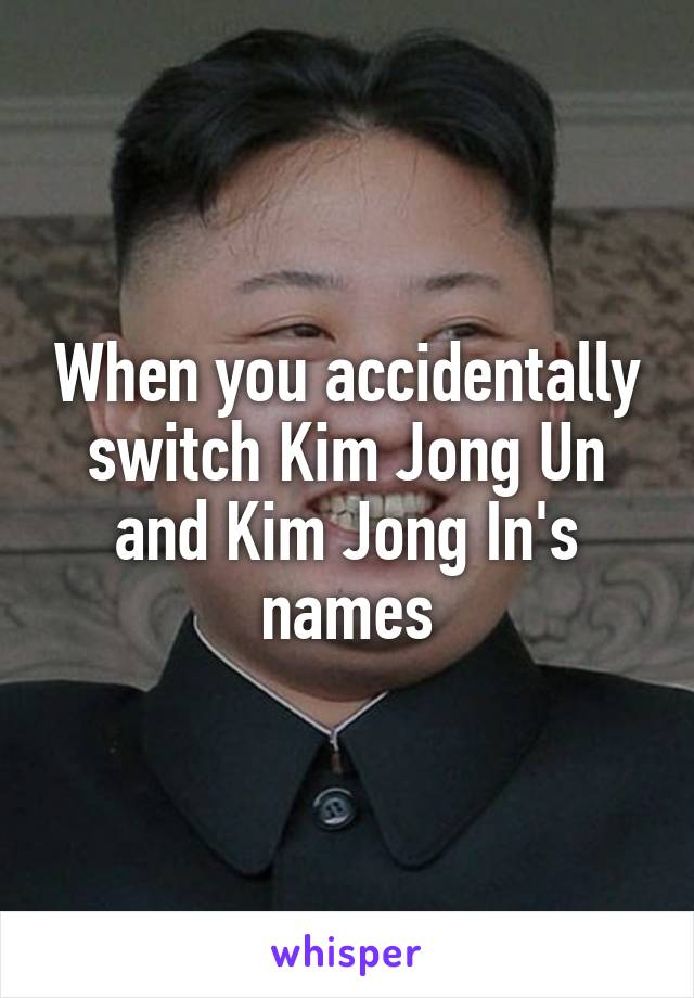 When you accidentally switch Kim Jong Un and Kim Jong In's names