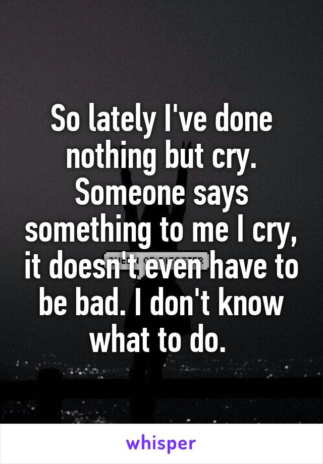So lately I've done nothing but cry. Someone says something to me I cry, it doesn't even have to be bad. I don't know what to do.