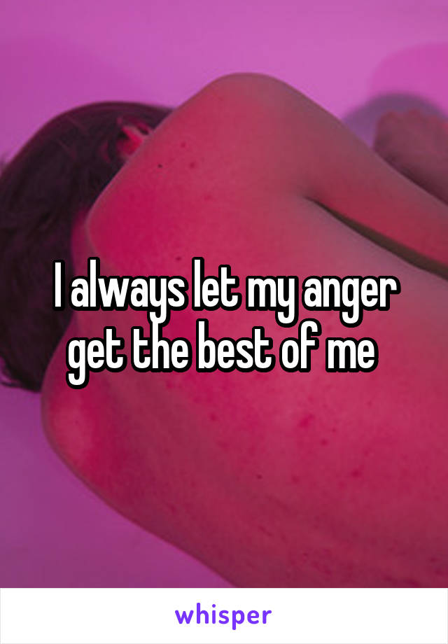 I always let my anger get the best of me