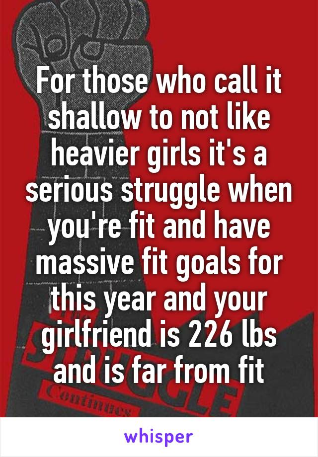 For those who call it shallow to not like heavier girls it's a serious struggle when you're fit and have massive fit goals for this year and your girlfriend is 226 lbs and is far from fit