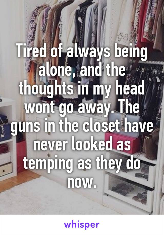 Tired of always being alone, and the thoughts in my head wont go away. The guns in the closet have never looked as temping as they do now.