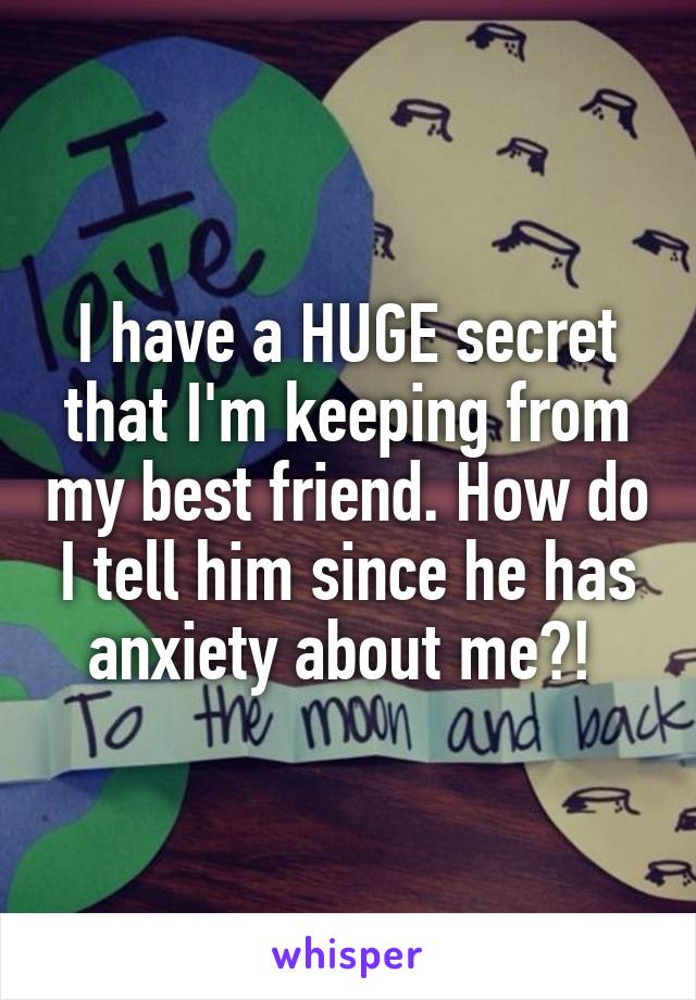 I have a HUGE secret that I'm keeping from my best friend. How do I tell him since he has anxiety about me?!