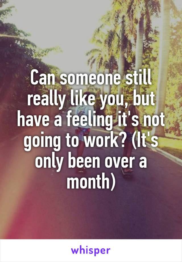 Can someone still really like you, but have a feeling it's not going to work? (It's only been over a month)