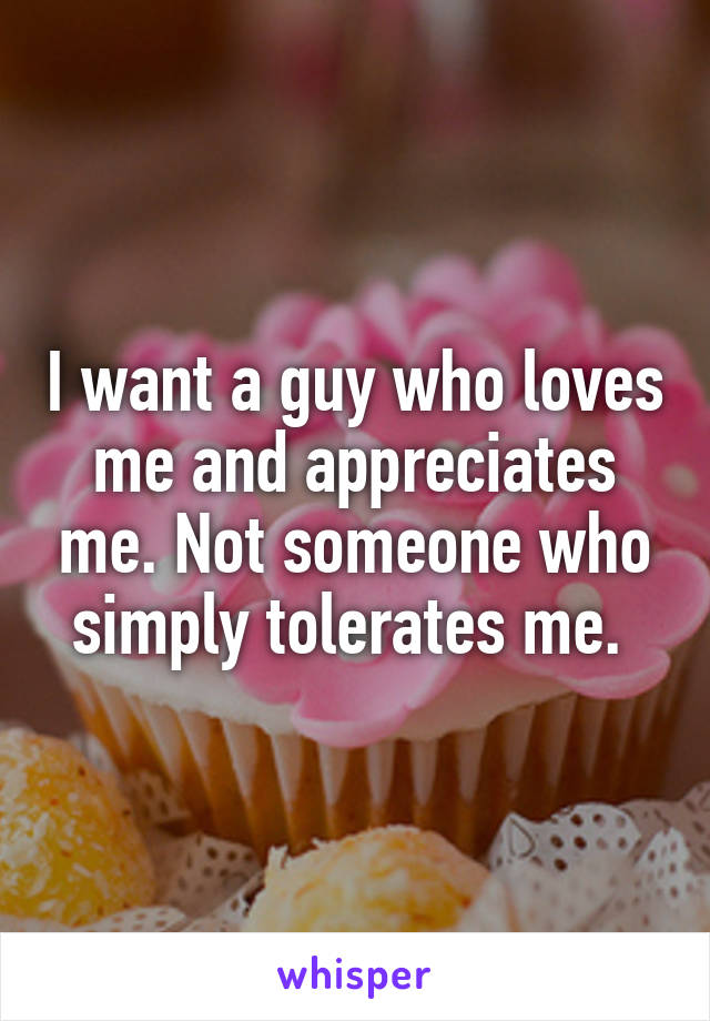 I want a guy who loves me and appreciates me. Not someone who simply tolerates me.