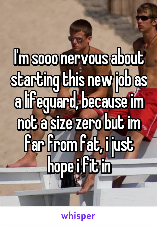 I'm sooo nervous about starting this new job as a lifeguard, because im not a size zero but im far from fat, i just hope i fit in