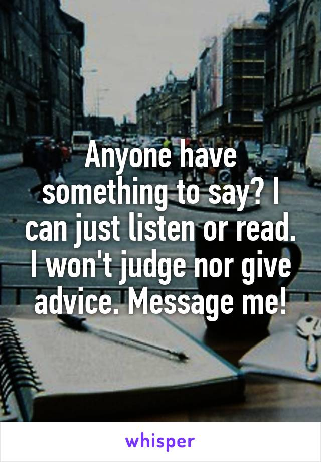 Anyone have something to say? I can just listen or read. I won't judge nor give advice. Message me!
