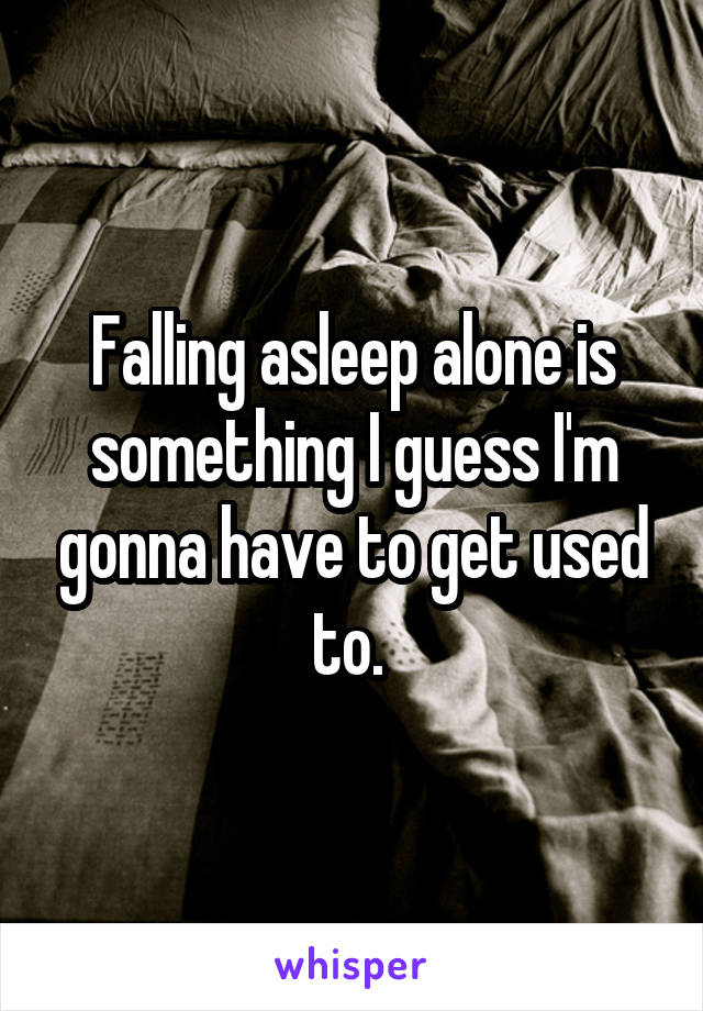 Falling asleep alone is something I guess I'm gonna have to get used to.