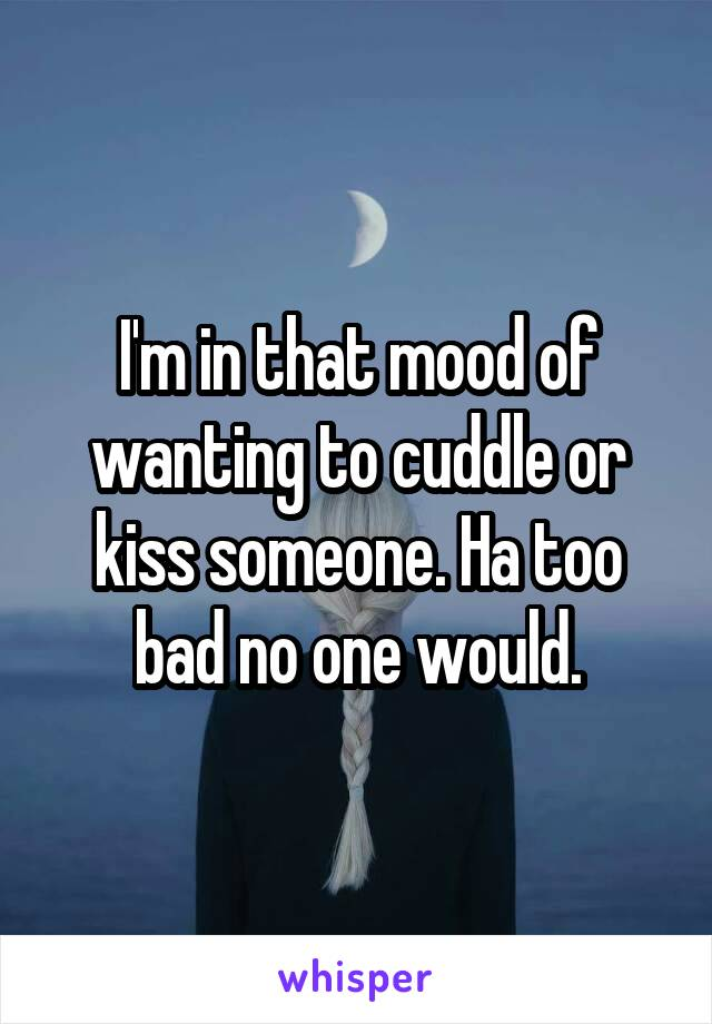 I'm in that mood of wanting to cuddle or kiss someone. Ha too bad no one would.
