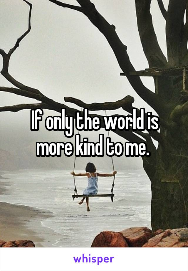If only the world is more kind to me.