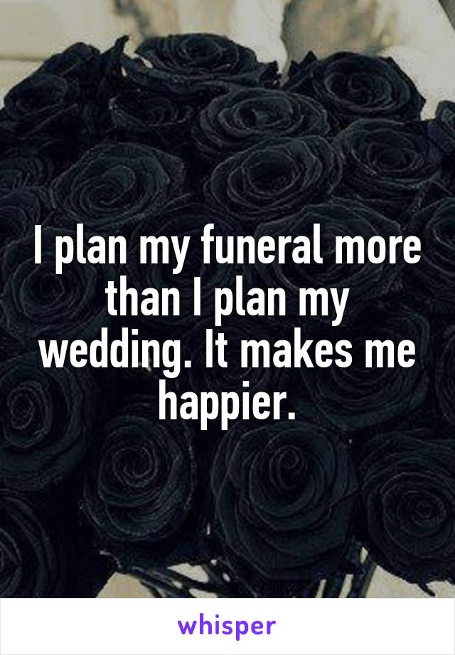 I plan my funeral more than I plan my wedding. It makes me happier.