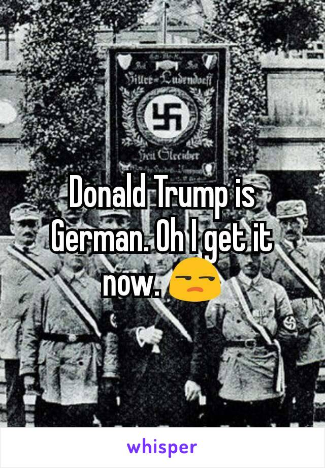 Donald Trump is German. Oh I get it now. 😒