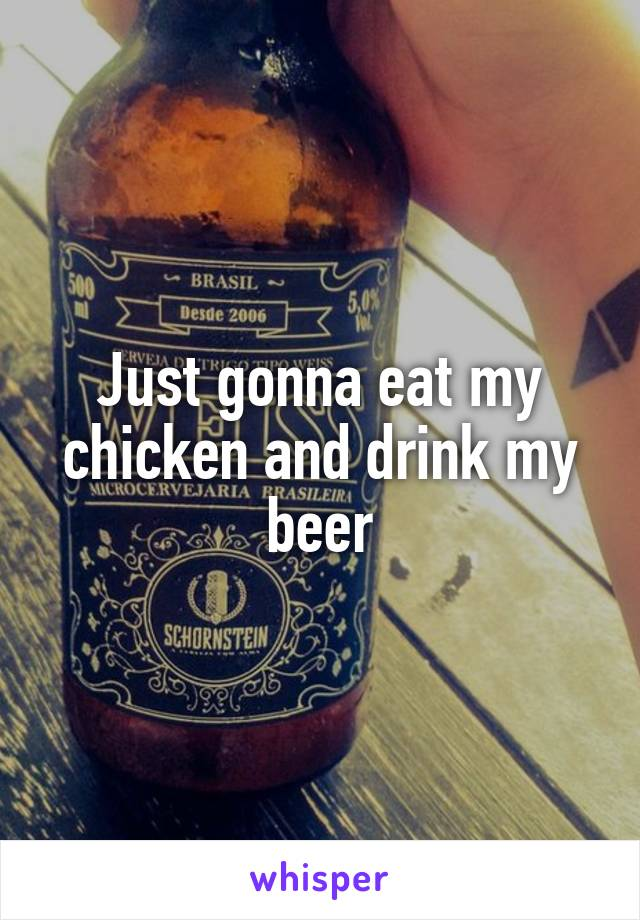 Just gonna eat my chicken and drink my beer