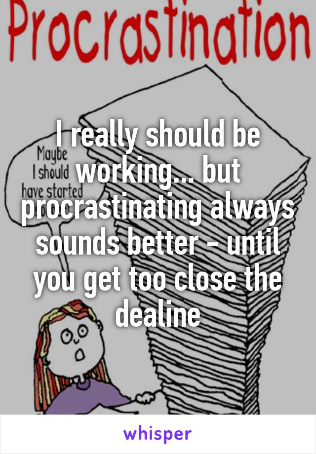 I really should be working... but procrastinating always sounds better - until you get too close the dealine
