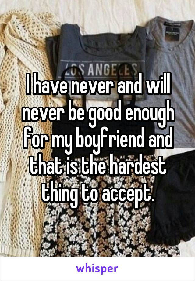 I have never and will never be good enough for my boyfriend and that is the hardest thing to accept.