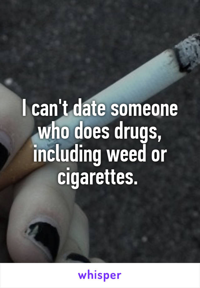 I can't date someone who does drugs, including weed or cigarettes.