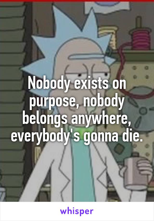 Nobody exists on purpose, nobody belongs anywhere, everybody's gonna die.