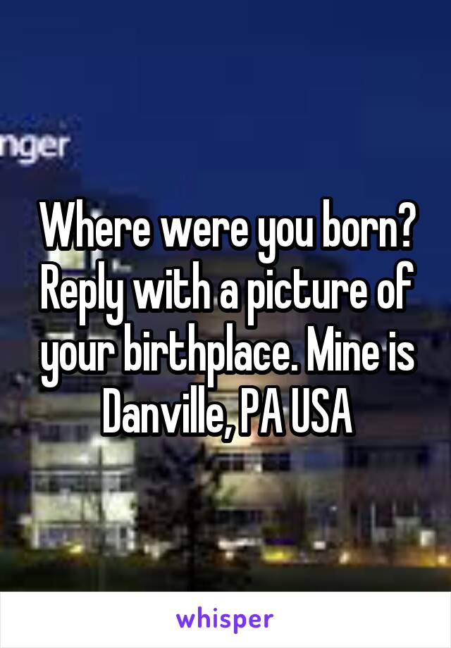 Where were you born? Reply with a picture of your birthplace. Mine is Danville, PA USA