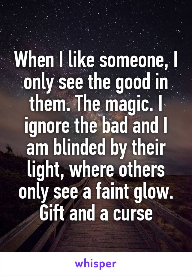When I like someone, I only see the good in them. The magic. I ignore the bad and I am blinded by their light, where others only see a faint glow. Gift and a curse