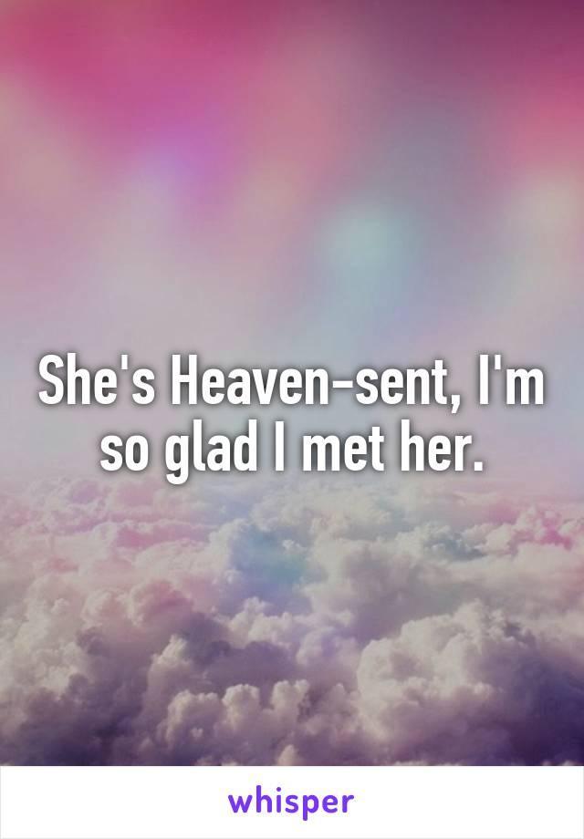 She's Heaven-sent, I'm so glad I met her.