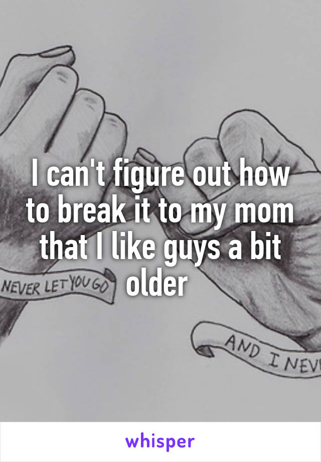 I can't figure out how to break it to my mom that I like guys a bit older