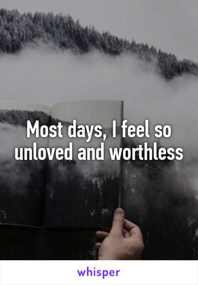 Most days, I feel so unloved and worthless