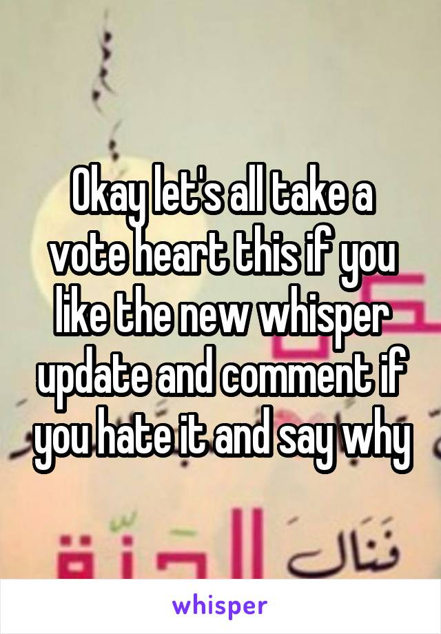 Okay let's all take a vote heart this if you like the new whisper update and comment if you hate it and say why
