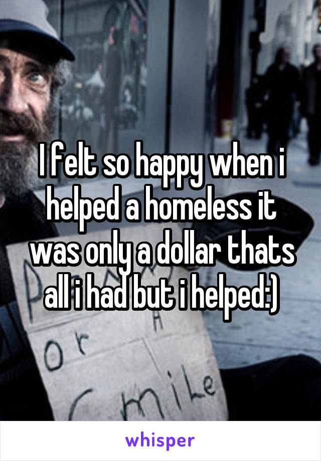 I felt so happy when i helped a homeless it was only a dollar thats all i had but i helped:)