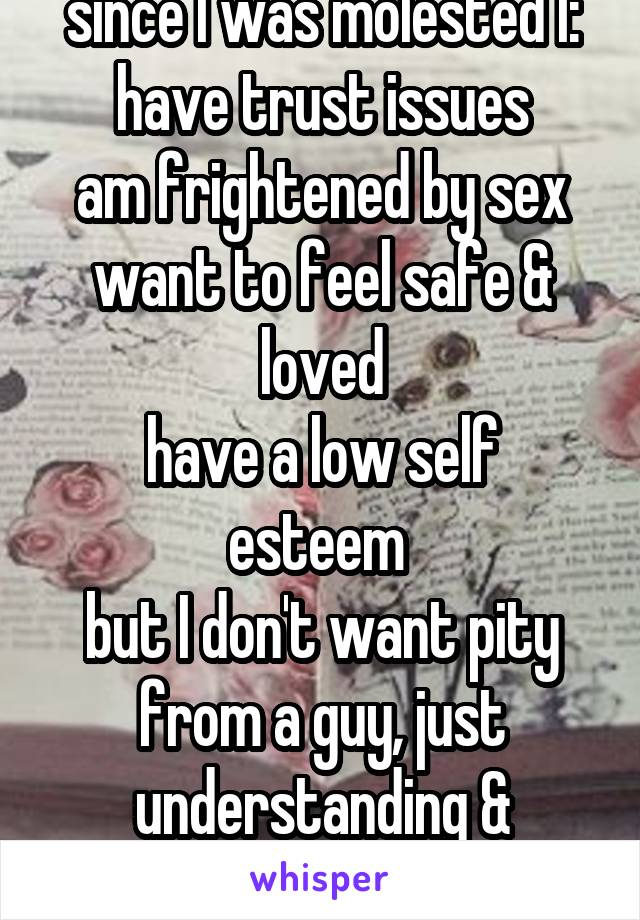 since I was molested I: have trust issues am frightened by sex want to feel safe & loved have a low self esteem  but I don't want pity from a guy, just understanding & commitment