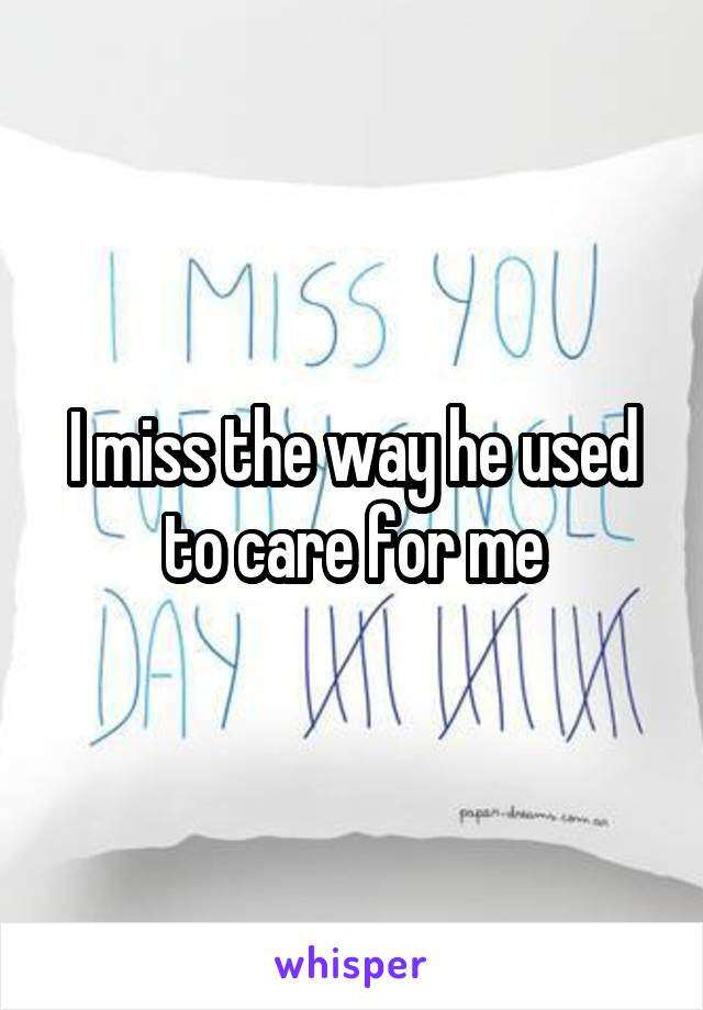 I miss the way he used to care for me