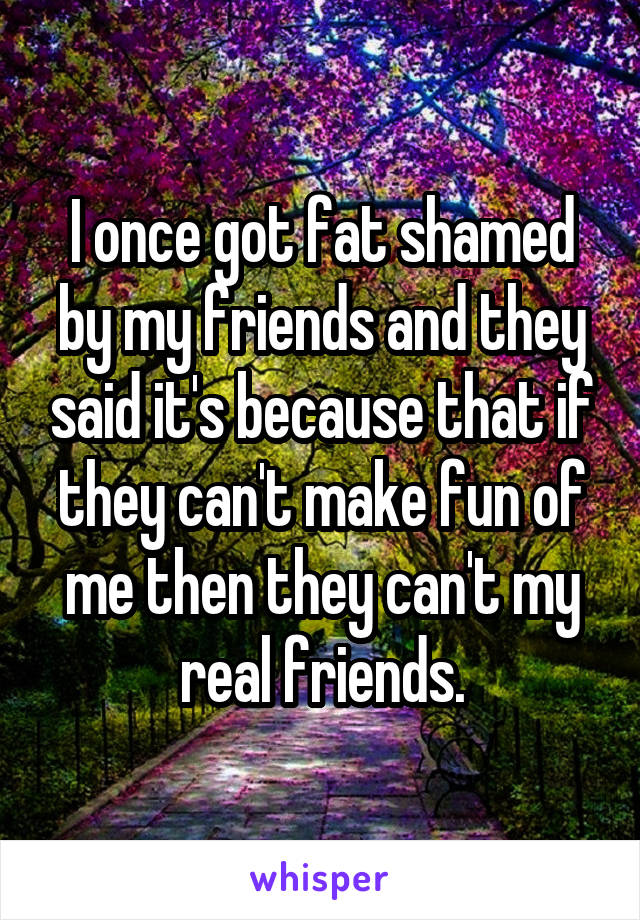 I once got fat shamed by my friends and they said it's because that if they can't make fun of me then they can't my real friends.