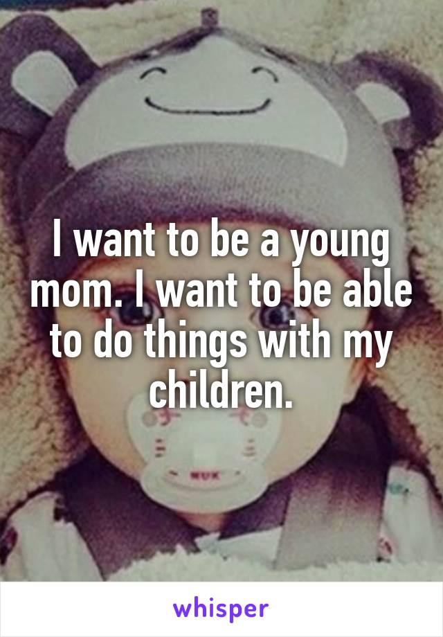 I want to be a young mom. I want to be able to do things with my children.