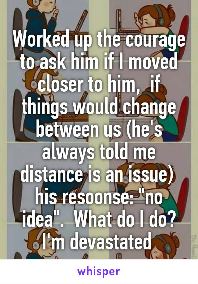 """Worked up the courage to ask him if I moved closer to him,  if things would change between us (he's always told me distance is an issue)  his resoonse: """"no idea"""".  What do I do? I'm devastated"""