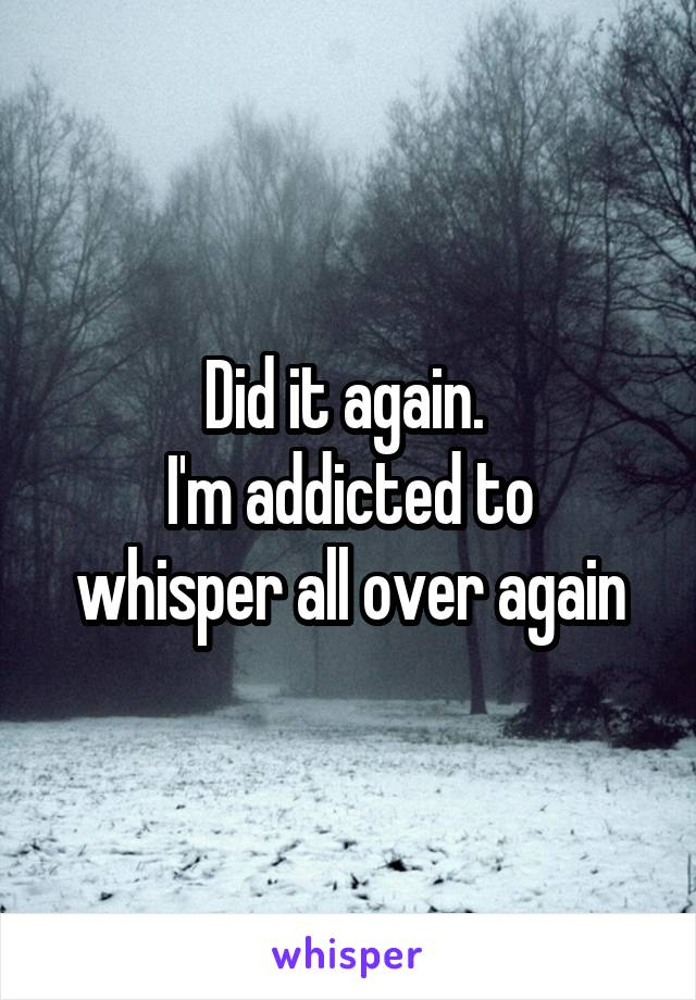 Did it again.  I'm addicted to whisper all over again