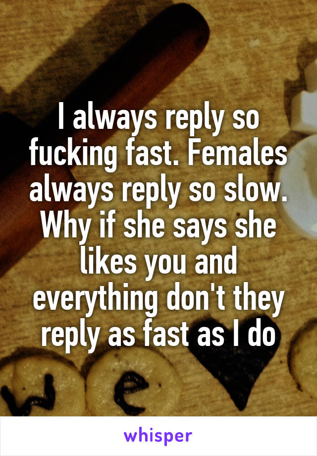 I always reply so fucking fast. Females always reply so slow. Why if she says she likes you and everything don't they reply as fast as I do
