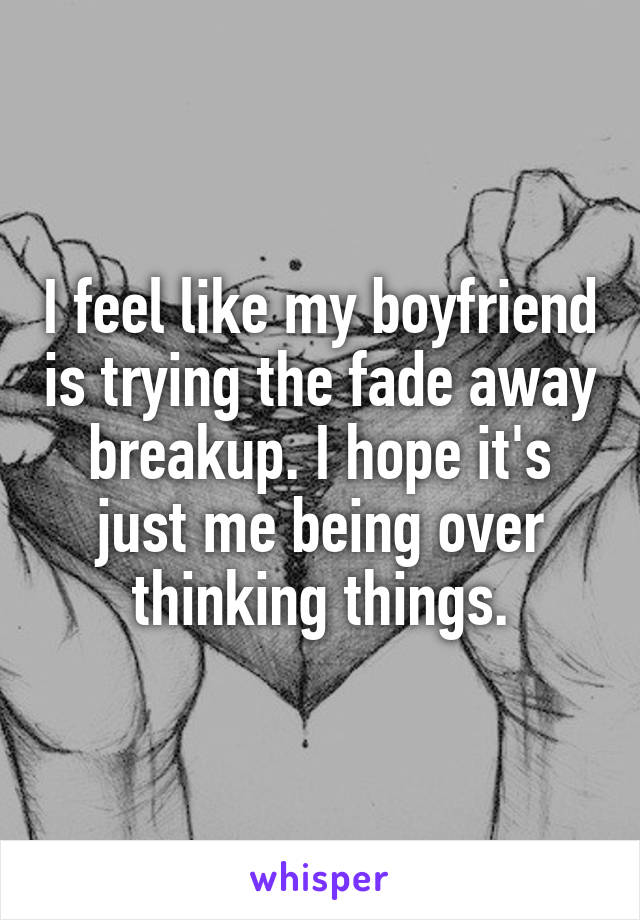 I feel like my boyfriend is trying the fade away breakup. I hope it's just me being over thinking things.