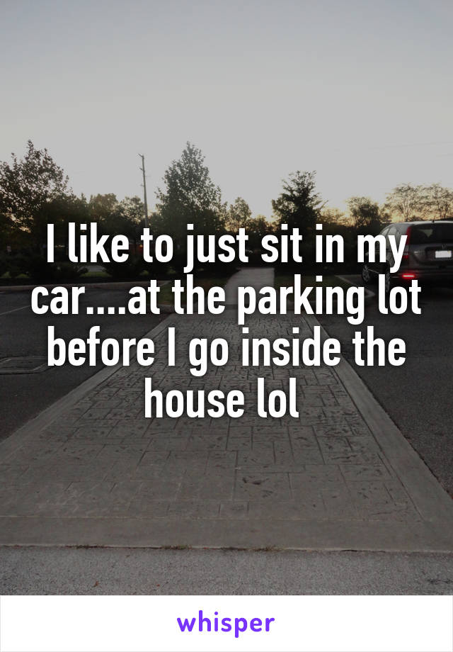I like to just sit in my car....at the parking lot before I go inside the house lol