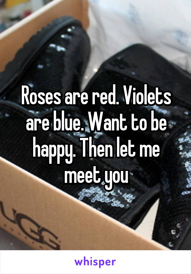 Roses are red. Violets are blue. Want to be happy. Then let me meet you