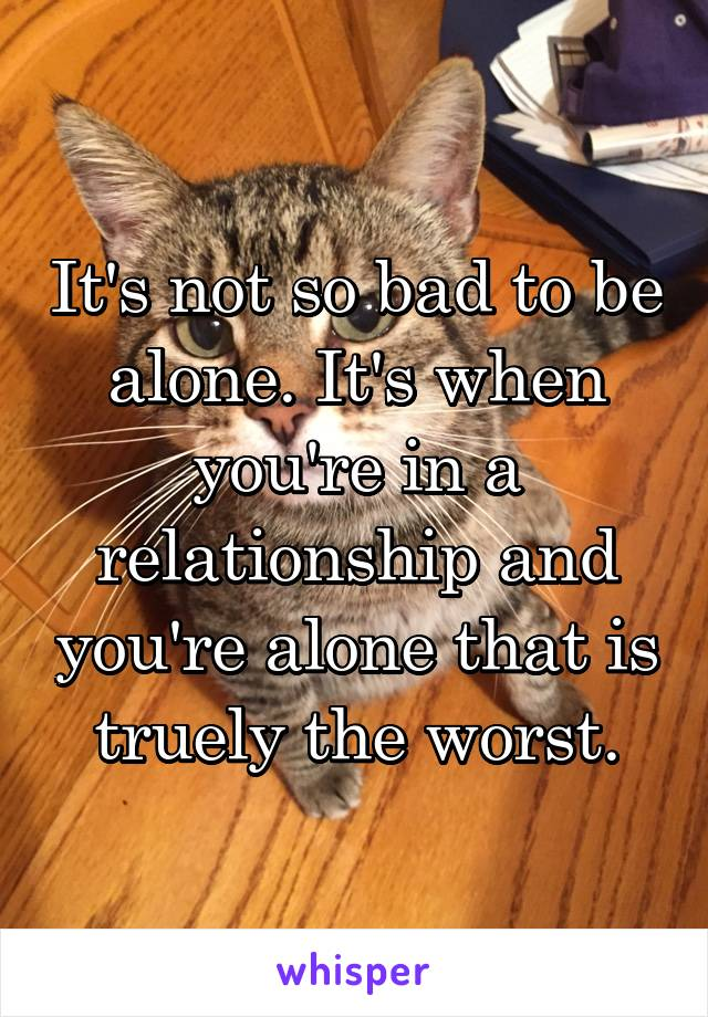 It's not so bad to be alone. It's when you're in a relationship and you're alone that is truely the worst.