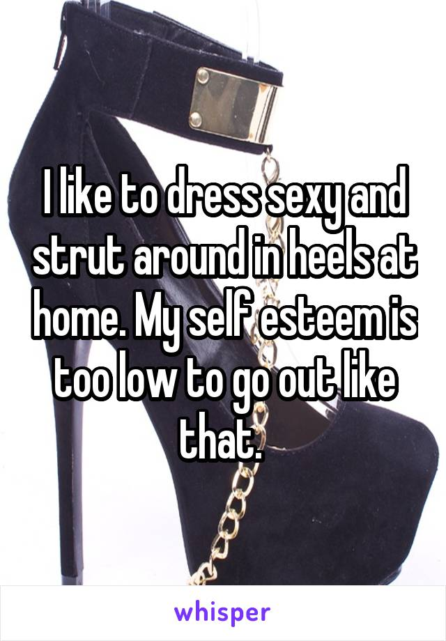 I like to dress sexy and strut around in heels at home. My self esteem is too low to go out like that.
