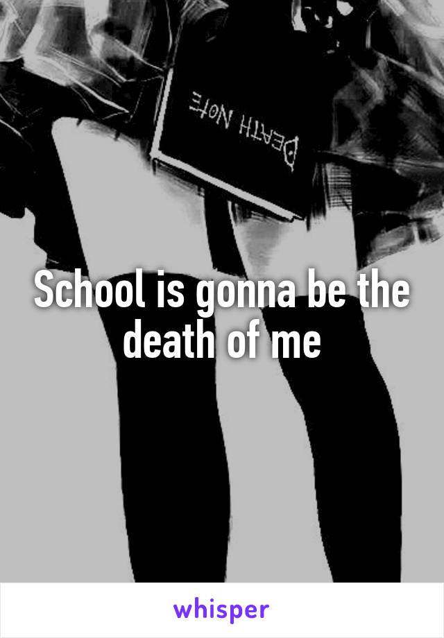 School is gonna be the death of me