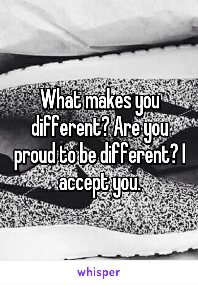 What makes you different? Are you proud to be different? I accept you.