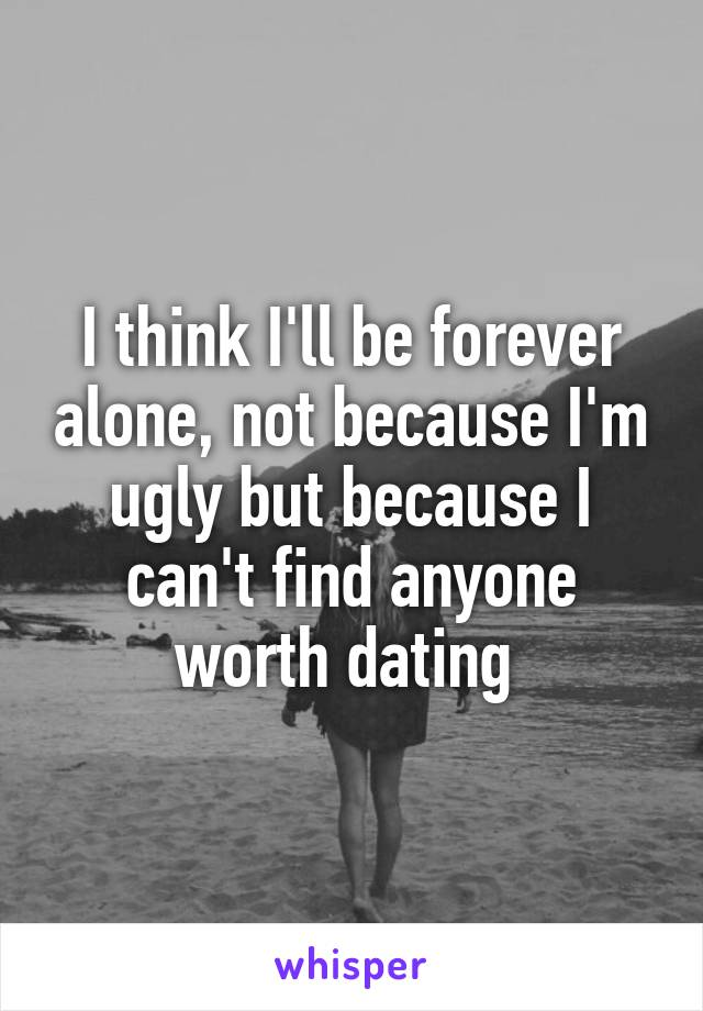 I think I'll be forever alone, not because I'm ugly but because I can't find anyone worth dating