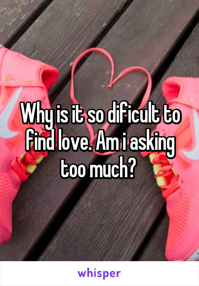 Why is it so dificult to find love. Am i asking too much?